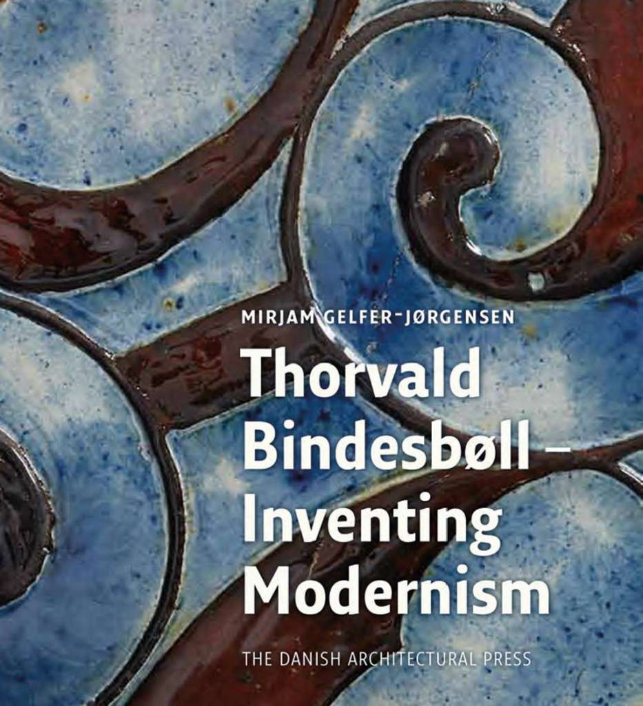 Torvald Bindesbøll - Inventing Modernism by Mirjam Gelfer-Jørgensen : Cover © Mirjam Gelfer-Jørgensen & The Danish Architectural Press, 2017